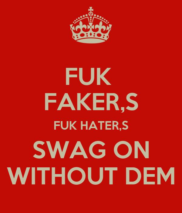 FUK  FAKER,S FUK HATER,S SWAG ON  WITHOUT DEM