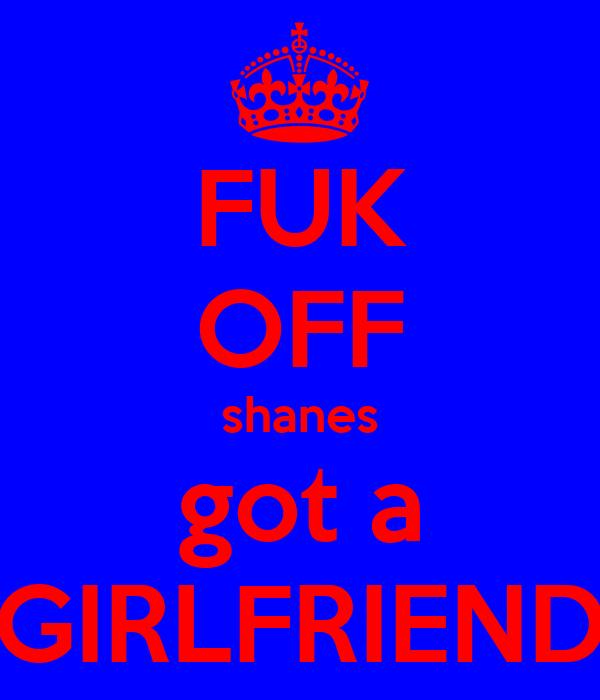 FUK OFF shanes got a GIRLFRIEND