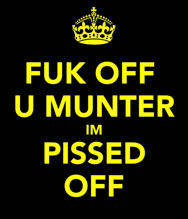 FUK OFF  U MUNTER IM PISSED OFF