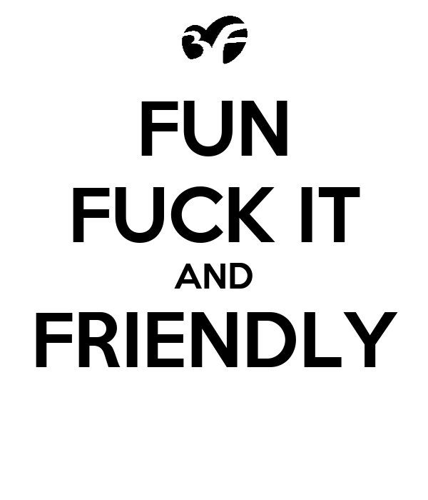FUN FUCK IT AND FRIENDLY