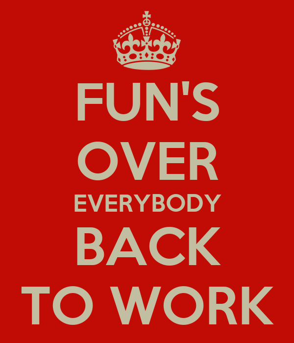 fun s over everybody back to work poster lindsey keep calm o matic rh keepcalm o matic co uk back to work after 6 months back to work privacy filter