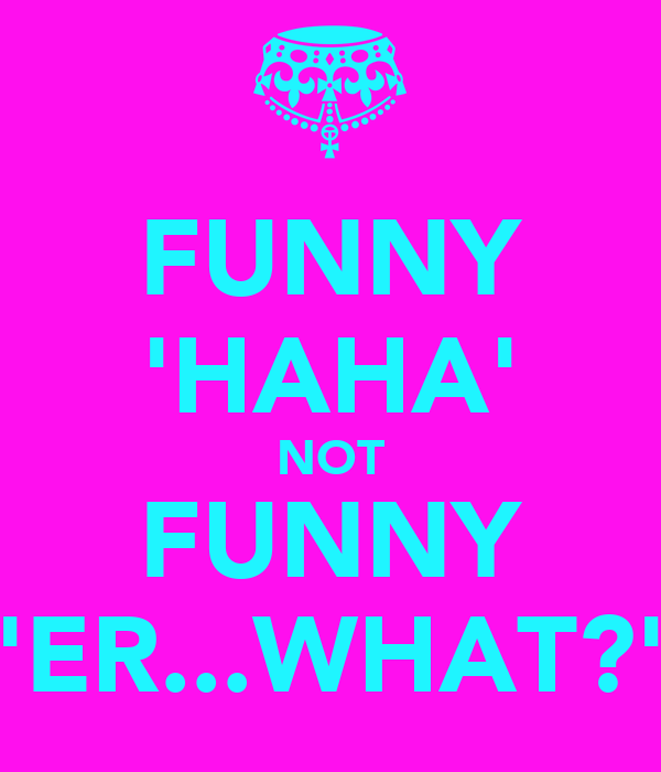 FUNNY 'HAHA' NOT FUNNY 'ER...WHAT?'