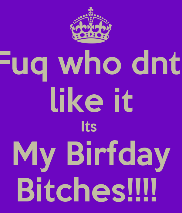 Fuq who dnt  like it Its  My Birfday Bitches!!!!