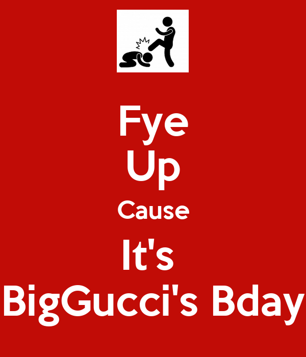 Fye Up Cause It's  BigGucci's Bday