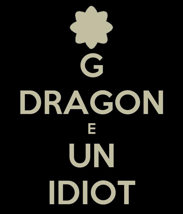 G DRAGON E UN IDIOT