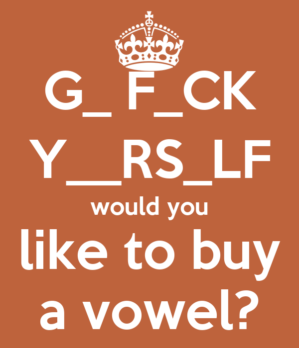 G_ F_CK Y__RS_LF would you like to buy a vowel?
