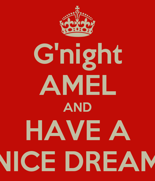 G'night AMEL AND HAVE A NICE DREAM