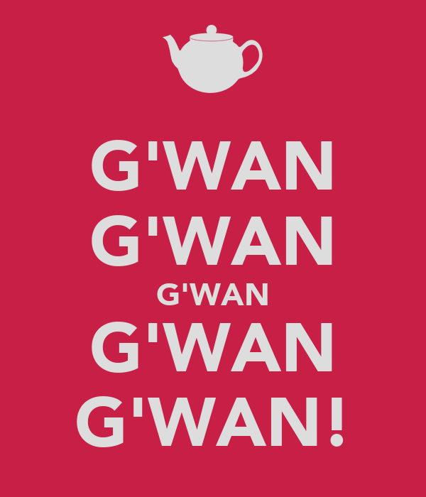 G'WAN G'WAN G'WAN G'WAN G'WAN!