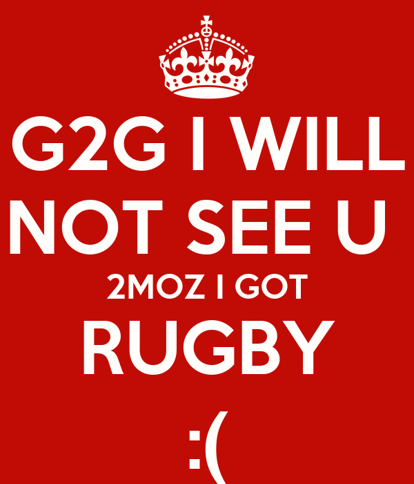 G2G I WILL NOT SEE U  2MOZ I GOT RUGBY :(