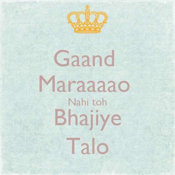 Gaand  Maraaaao  Nahi toh Bhajiye Talo