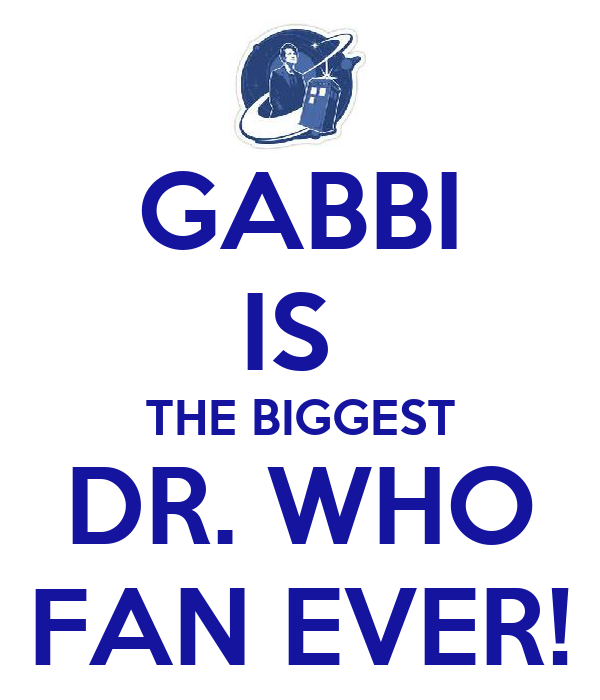 GABBI IS  THE BIGGEST DR. WHO FAN EVER!