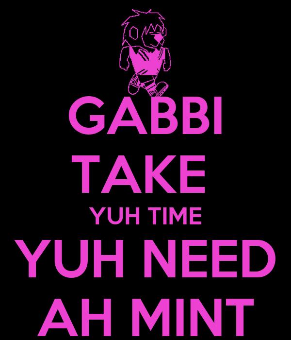 GABBI TAKE  YUH TIME YUH NEED AH MINT