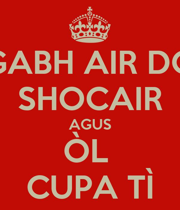 GABH AIR DO SHOCAIR AGUS ÒL  CUPA TÌ