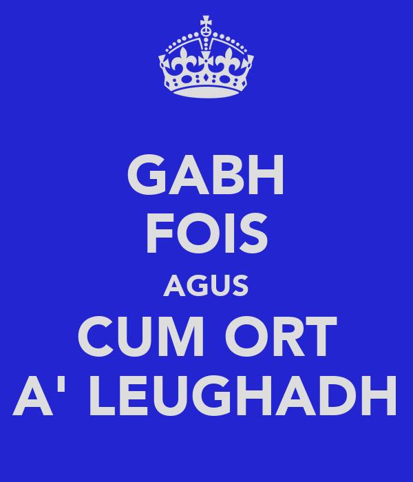 GABH FOIS AGUS CUM ORT A' LEUGHADH