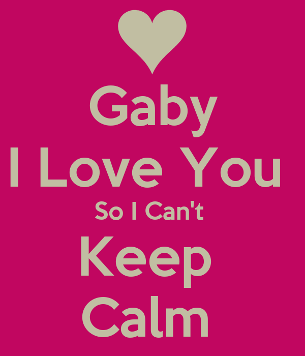 Gaby I Love You  So I Can't  Keep  Calm