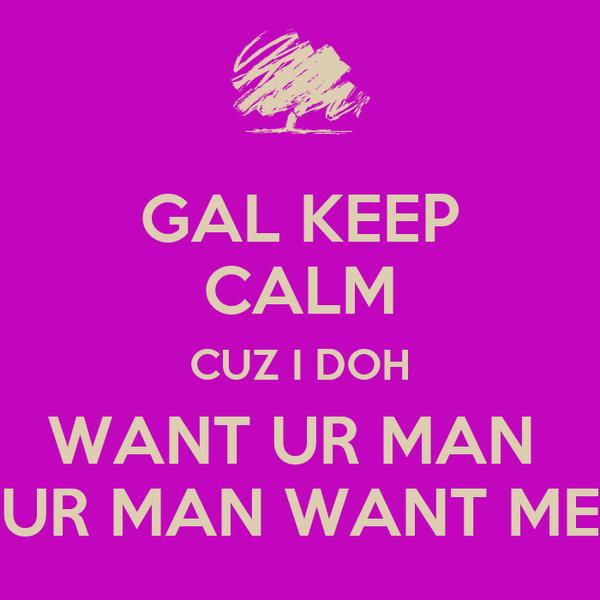 GAL KEEP CALM CUZ I DOH WANT UR MAN  UR MAN WANT ME