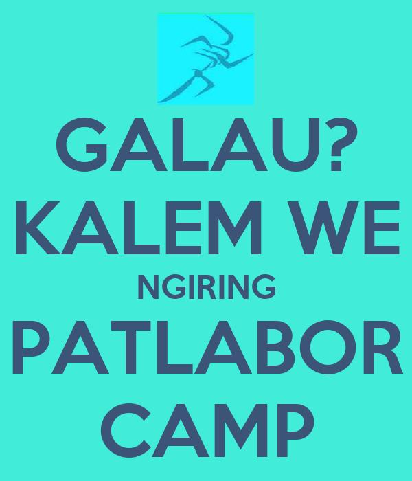 GALAU? KALEM WE NGIRING PATLABOR CAMP