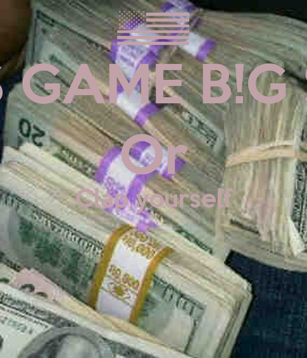 $ GAME B!G $  Or Clap yourself
