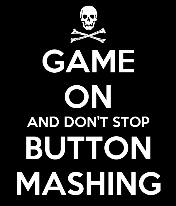 GAME ON AND DON'T STOP BUTTON MASHING