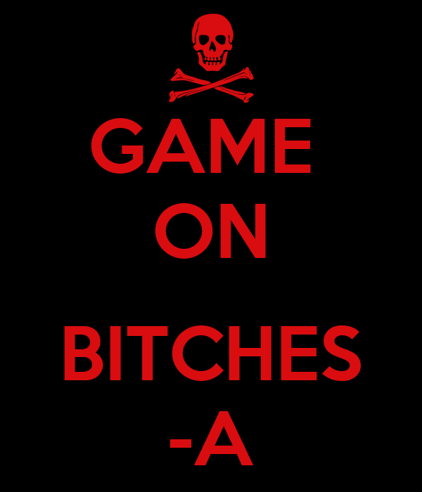GAME  ON  BITCHES -A