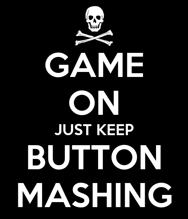 GAME ON JUST KEEP BUTTON MASHING