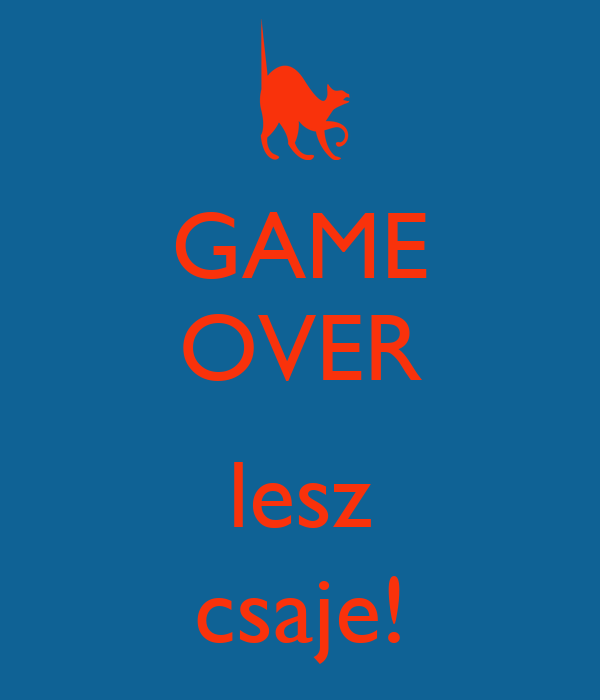 GAME OVER  lesz csaje!