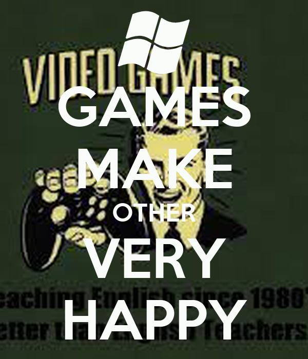 GAMES MAKE OTHER VERY HAPPY