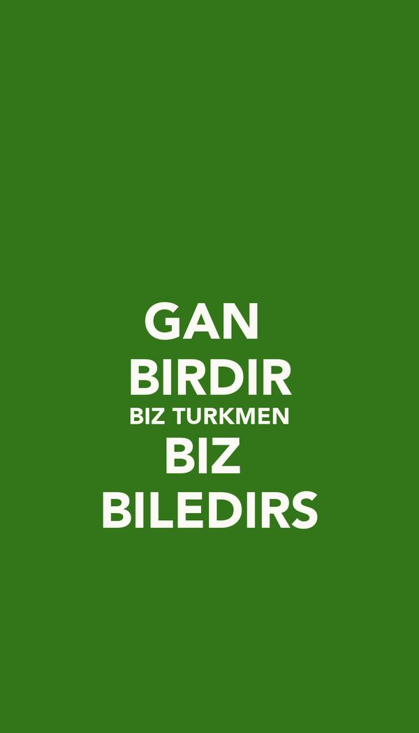 GAN  BIRDIR BIZ TURKMEN BIZ  BILEDIRS