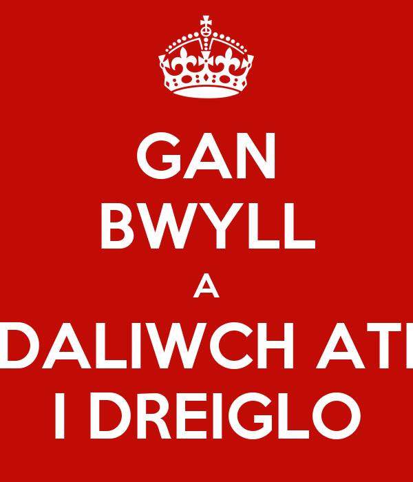 GAN BWYLL A DALIWCH ATI I DREIGLO