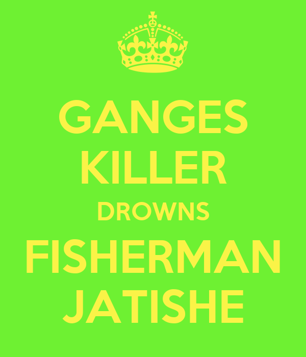 GANGES KILLER DROWNS FISHERMAN JATISHE