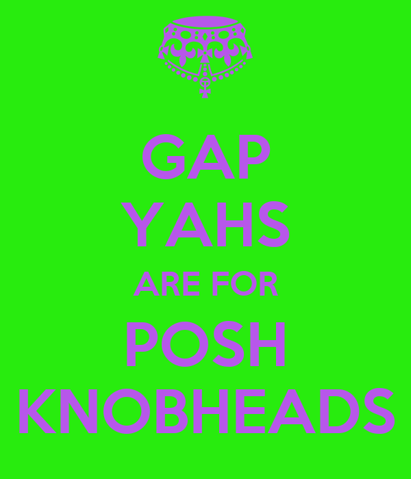 GAP YAHS ARE FOR POSH KNOBHEADS