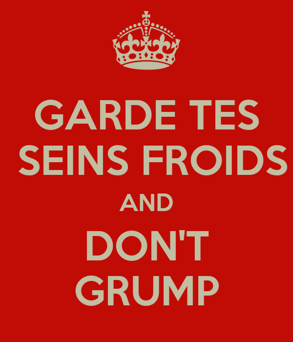 GARDE TES  SEINS FROIDS AND DON'T GRUMP