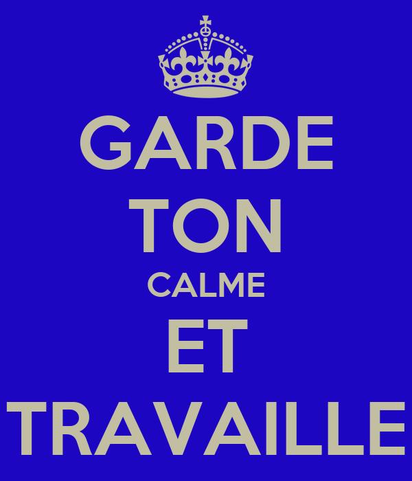 GARDE TON CALME ET TRAVAILLE