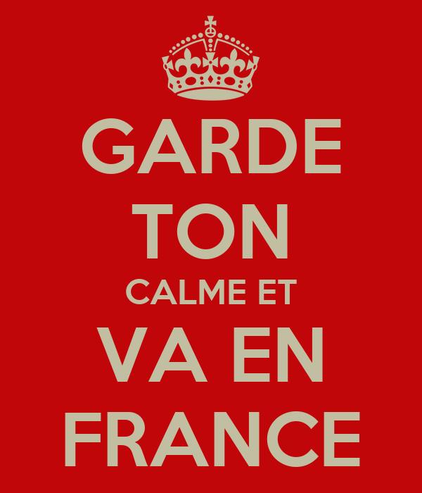GARDE TON CALME ET VA EN FRANCE