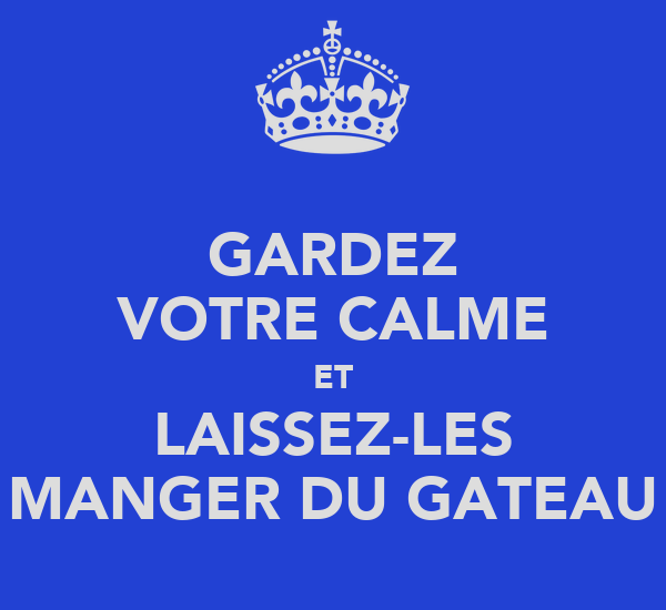 GARDEZ VOTRE CALME ET LAISSEZ-LES MANGER DU GATEAU