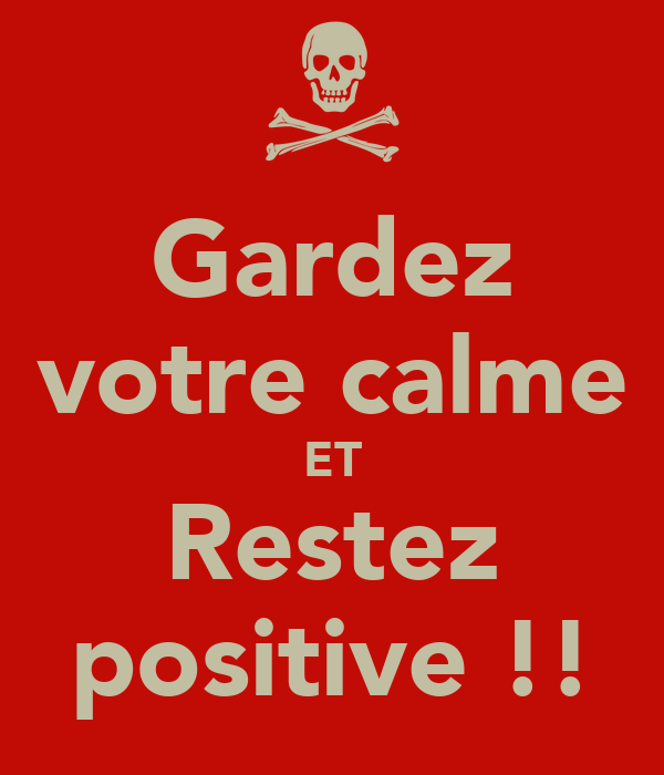 Gardez votre calme ET Restez positive !!