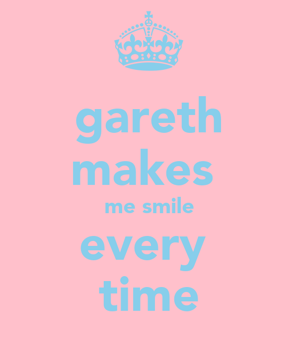 gareth makes  me smile every  time