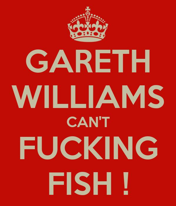 GARETH WILLIAMS CAN'T FUCKING FISH !