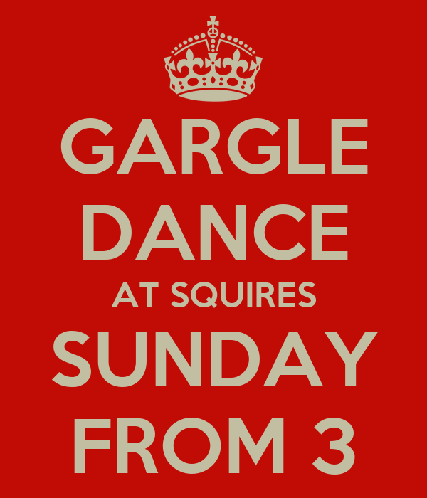 GARGLE DANCE AT SQUIRES SUNDAY FROM 3