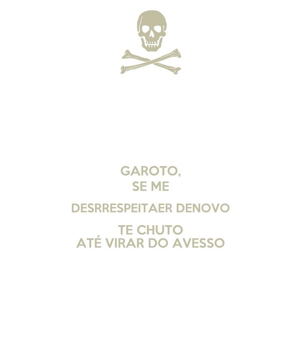 GAROTO, SE ME DESRRESPEITAER DENOVO TE CHUTO ATÉ VIRAR DO AVESSO