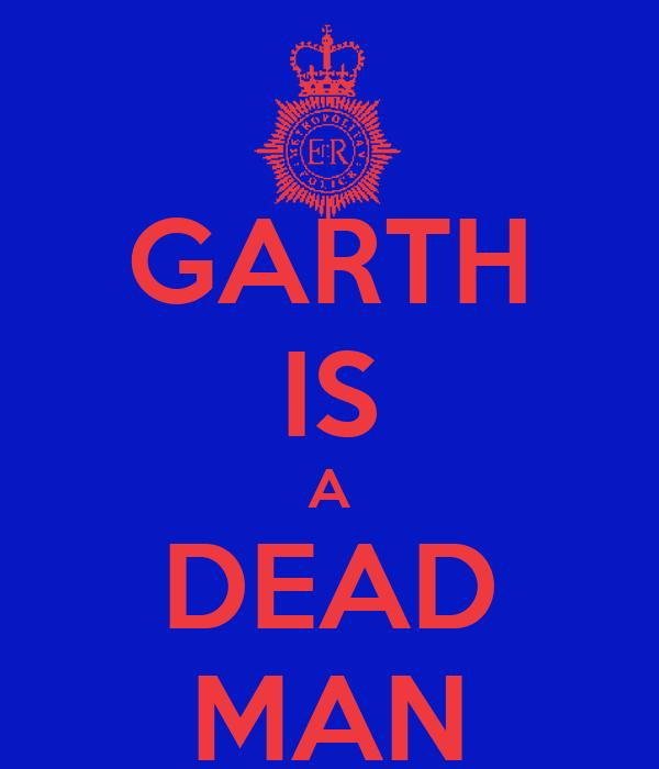GARTH IS A DEAD MAN