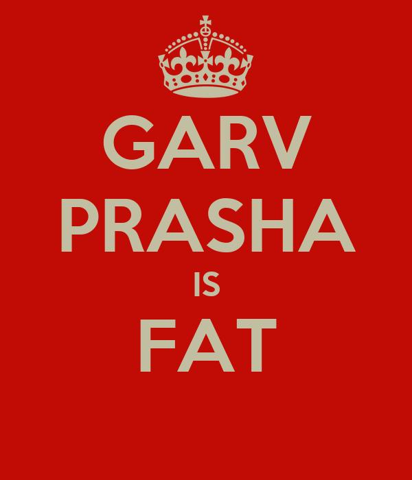 GARV PRASHA IS FAT