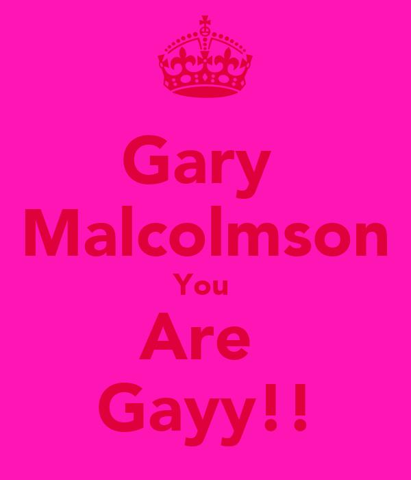 Gary  Malcolmson You  Are  Gayy!!