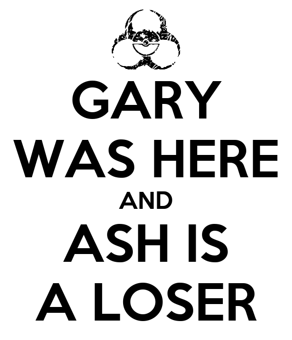 GARY WAS HERE AND ASH IS A LOSER