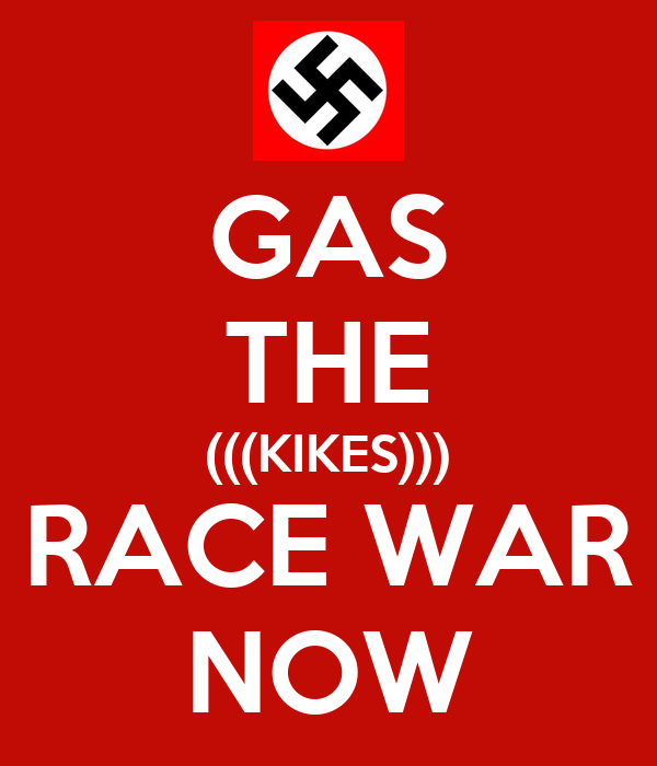 GAS THE (((KIKES))) RACE WAR NOW