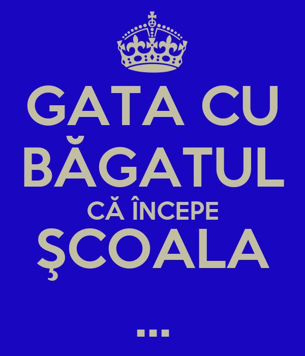 GATA CU BĂGATUL CĂ ÎNCEPE ŞCOALA ...