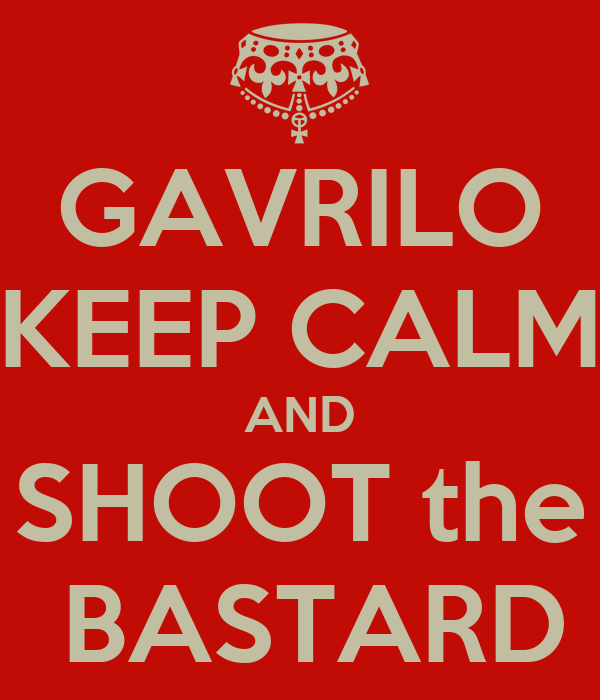 GAVRILO KEEP CALM AND SHOOT the  BASTARD