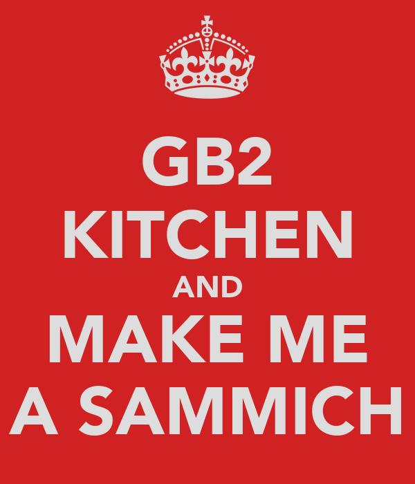 GB2 KITCHEN AND MAKE ME A SAMMICH