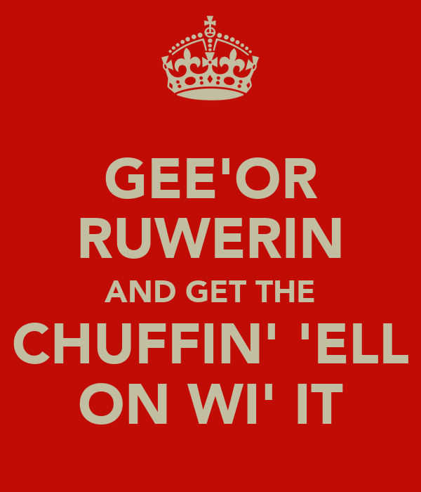 GEE'OR RUWERIN AND GET THE CHUFFIN' 'ELL ON WI' IT