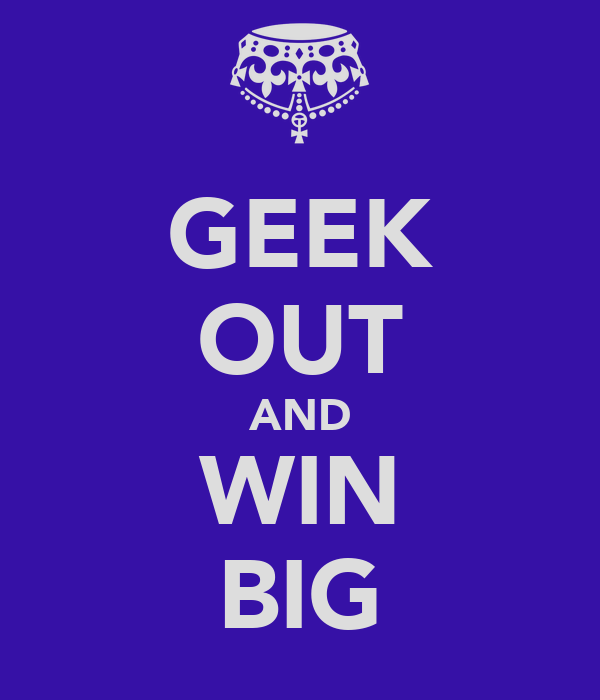 GEEK OUT AND WIN BIG